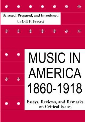 Music in America, 1860-1918: Essays, Reviews, and Remarks on Critical Issues