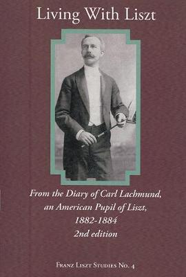 Living With Liszt (Paperback): From the Diary of Carl Lachmund, an American Pupil of Liszt, 1882-1884, 2nd ed.
