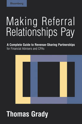 Making Referral Relationships Pay: A Complete Guide to Revenue-sharing Partnerships for Financial Advisers and CPAs