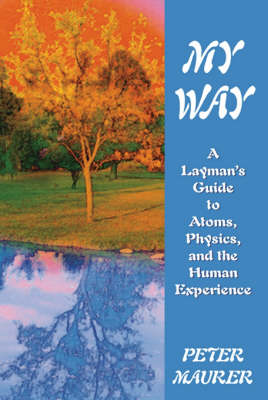 My Way: A Laymans Guide to Atoms Physics and the Human Experience