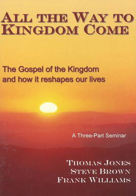 All the Way to Kingdom Come: The Gospel of the Kingdom and How it Reshapes Our Lives