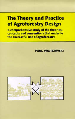 The Theory and Practice of Agroforestry Design: A Comprehensive Study of the Theories, Concepts and Conventions That Underlie the Successful Use of Agroforestry