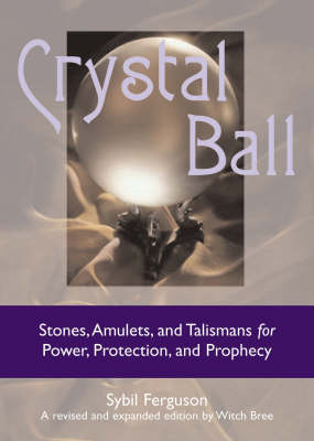Crystal Ball: Stones, Amulets, and Talismans for Power, Protection, and Prophecy