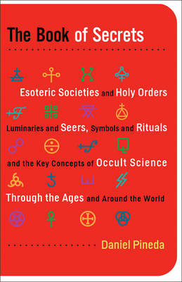Book of Secrets: Esoteric Societies and Holy Orders, Luminaries and Seers, Symbols and Rituals, and the Key Concepts of Occult Sciences Through the Ages and Around the World