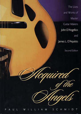 Acquired of the Angels: Lives and Works of Master Guitar Makers John D'Angelico and James L. D'Aquisto