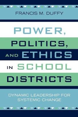 Power, Politics, and Ethics in School Districts: Dynamic Leadership for Systemic Change