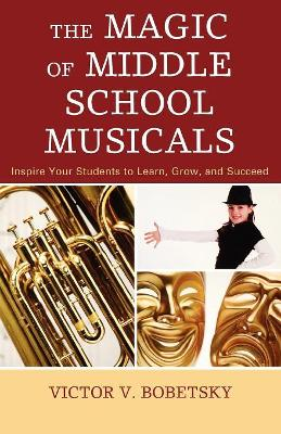 The Magic of Middle School Musicals: Inspire Your Students to Learn, Grow, and Succeed