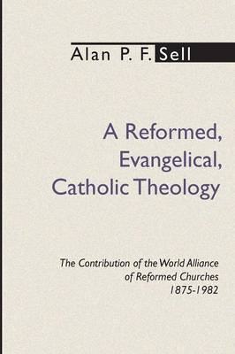Reformed, Evangelical, Catholic Theology: The Contribution of the World Alliance of Reformed Churches, 1875-1982