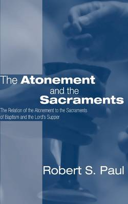 Atonement and the Sacraments: The Relation of the Atonement to the Sacraments of Baptism and the Lord's Supper