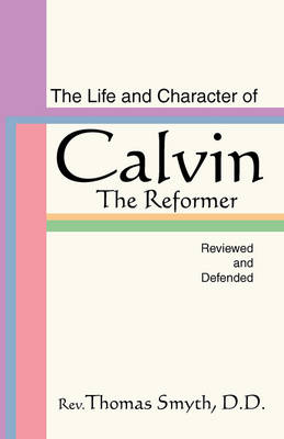 Life and Character of Calvin, the Reformer, Reviewed and Defended