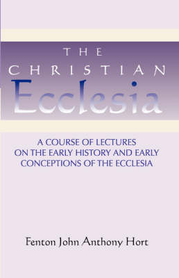 Christian Ecclesia: A Course of Lectures on the Early History and Early Conceptions of the Ecclesia and Four Sermons