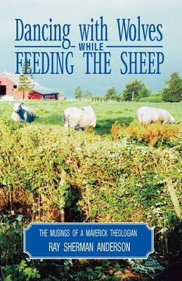 Dancing with Wolves While Feeding the Sheep: Musings of a Maverick Theologian