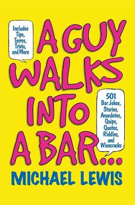 Guy Walks Into A Bar...: 501 Bar Jokes, Stories, Anecdotes, Quips, Quotes, Riddles, and Wisecracks