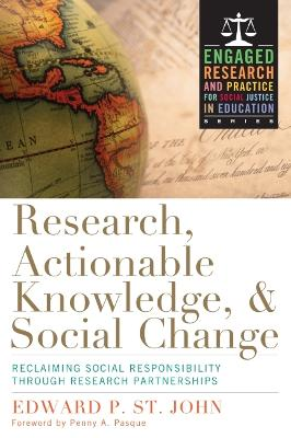 Research, Actionable Knowledge & Social Change: Reclaiming Social Responsibility Through Research Partnerships Edward P. St. John