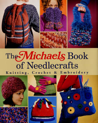 The Michaels Book of Needlecrafts: Knitting, Crochet, Embroidery
