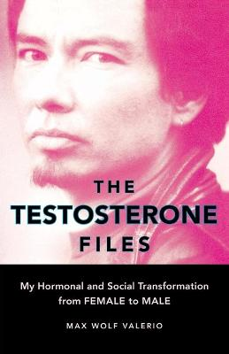 The Testosterone Files: My Hormonal and Social Transformation from Female to Male