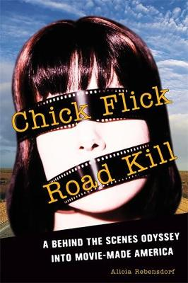 Chick Flick Road Kill: A Behind the Scenes Odyssey into Movie-Made America