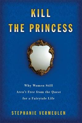 Kill the Princess: Why Women Still Aren't Free From the Quest for a Fairytale Life