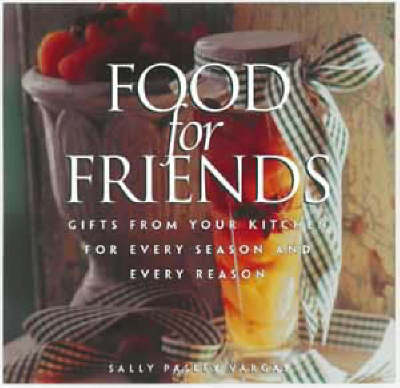 Food for Friends: Gifts from Your Kitchen for Every Season and Every Reason