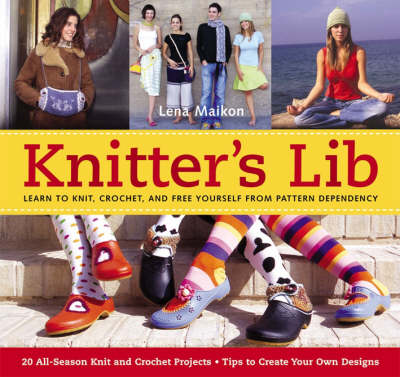 Knitter's Lib: Learn to Knit, Crochet and Free Yourself from Pattern Dependency