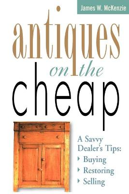 Antiques on the Cheap: A Savvy Dealer's Tips : Buying, Restoring, Selling