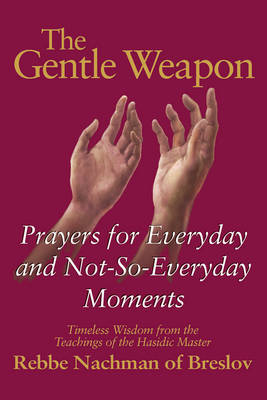 The Gentle Weapon: Prayers for Everyday and Not-Do-Everyday Moments Timeless Wisdom from the Teachings of the Hasidic Master Rebbe Nachman of Breslov