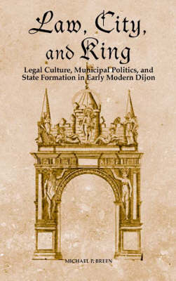 Law, City, and King: Legal Culture, Municipal Politics, and State Formation in Early Modern Dijon