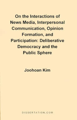 On the Interactions of News Media, Interpersonal Communication, Opinion Formation, and Participation: Deliberative Democracy and the Public Sphere