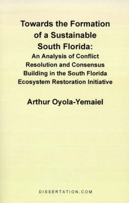 Towards the Formation of a Sustainable South Florida: An Analysis of Conflict Resolution and Consensus Building in the South Florida Ecosystem Restoration Initiative