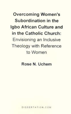 Overcoming Women's Subordination in the Igbo African Culture and in the Catholic Church: Envisioning an Inclusive Theology with Reference to Women