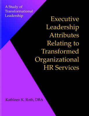 Executive Leadership Attributes Relating to Transformed Organizational Human Resource Services: A Study of Transformational Leadership