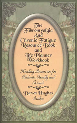 The Fibromyalgia and Chronic Fatigue and Life Planner Workbook: Healing Resources for Patients, Family and Friends