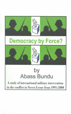 Democracy by Force?: A Study of International Military Intervention in the Civil War in Sierra Leone from 1991-2000