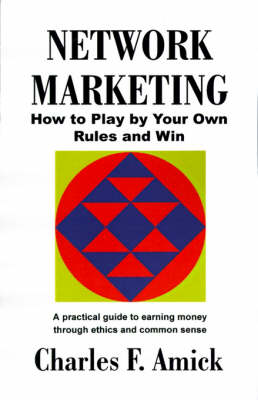 Network Marketing: How to Play by Your Own Rules and Win: A Practical Guide to Earning Money Through Ethics and Common Sense