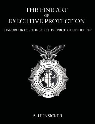 The Fine Art of Executive Protection: Handbook for the Executive Protection Officer