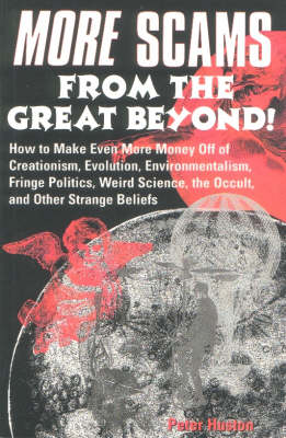 More Scams from the Great Beyond!: How to Make Even More Money Off the Creationism, Evolution, Environmentalism, Fringe Politics, Weird Science, the Occult and Other Strange Beliefs