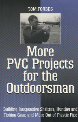 More PVC Projects for the Outdoorsman: Building Inexpensive Shelters, Hunting and Fishing Gear and More Out of Plastic Pipe