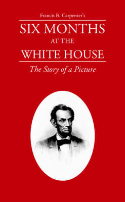 Six Months at the White House with Abraham Lincoln: A Story of a Picture