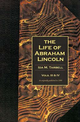 The Life of Abraham Lincoln: Volumes 3 & 4 in One Book: v. 3, v. 4
