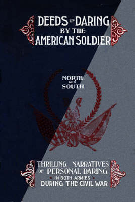 Deeds of Daring by the American Soldier: North and South, Thrilling Narratives of Personal Daring in Both Armies During the Civil War