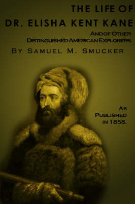 The Life of Dr. Elisha Kent Kane: And of Other Distinguished American Explorers