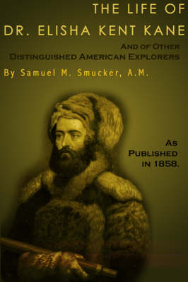 The Life of Dr. Elisha Kent Kane: And of Other Distinguised American Explorers