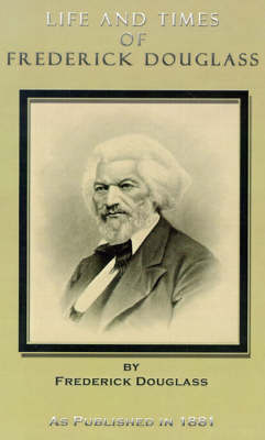 Life and Times of Frederick Douglass: His Early Life as a Slave, His Escape from Bondage, and His Complete History to the Present Time