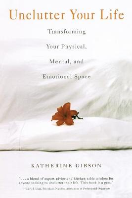 Unclutter Your Life: Transforming Your Physical Mental and Emotional Space
