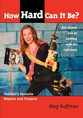How Hard Can It Be?: Toolgirl's Favorite Repairs And Projects