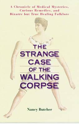 Strange Case of the Walking Corpse: A Chronicle of Medical Mysteries Curious Remedies and Bizarre but True Healing Folklore