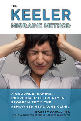 Keeler Migraine Method: A Groundbreaking, Individualized Program from the Renowned Headache Treatment Clinic