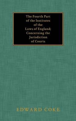 The Fourth Part of the Institutes of the Laws of England; Concerning the Jurisdiction of Courts