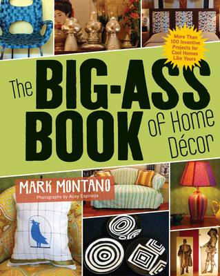 Big-Ass Book of Home Decor: More than 100 Inventive Projects