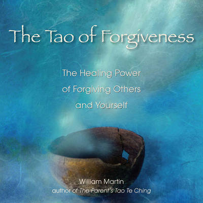 Tao of Forgiveness: The Healing Power of Forgiving Others and Yourself